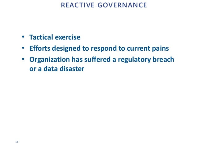 18 REACTIVE GOVERNANCE • Tactical exercise • Efforts designed to respond to current pains • Organization has suffered a re...