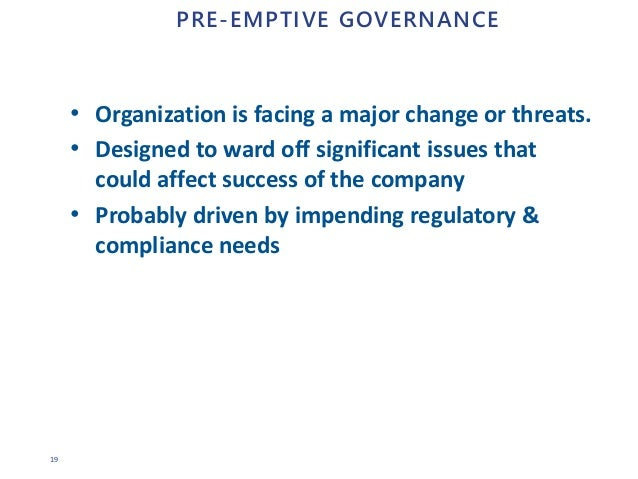 19 PRE-EMPTIVE GOVERNANCE • Organization is facing a major change or threats. • Designed to ward off significant issues th...