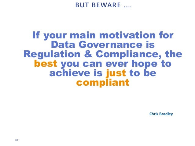 20 BUT BEWARE …. If your main motivation for Data Governance is Regulation & Compliance, the best you can ever hope to ach...
