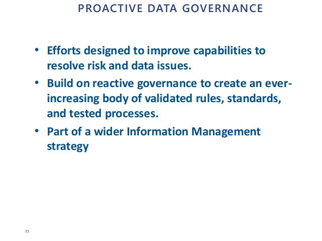 21 PROACTIVE DATA GOVERNANCE • Efforts designed to improve capabilities to resolve risk and data issues. • Build on reacti...
