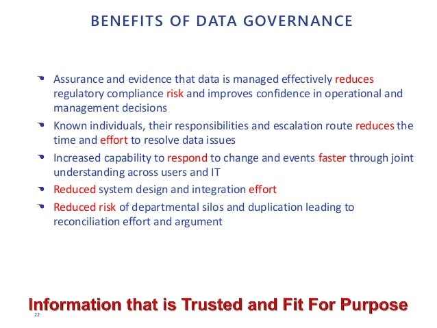 22 BENEFITS OF DATA GOVERNANCE Assurance and evidence that data is managed effectively reduces regulatory compliance risk ...