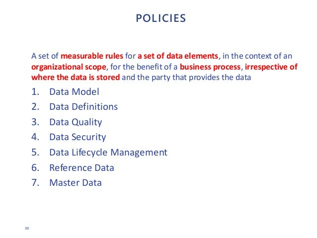 39 POLICIES A set of measurable rules for a set of data elements, in the context of an organizational scope, for the benef...