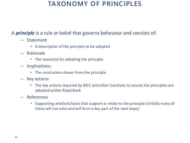 40 TAXONOMY OF PRINCIPLES A principle is a rule or belief that governs behaviour and consists of: – Statement • A descript...