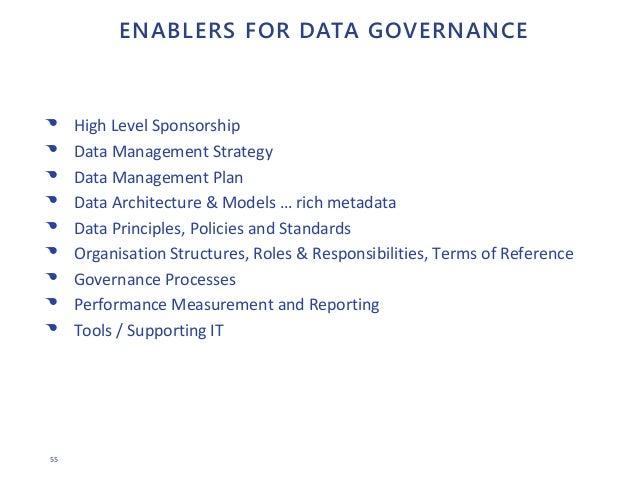 55 ENABLERS FOR DATA GOVERNANCE • High Level Sponsorship • Data Management Strategy • Data Management Plan • Data Architec...