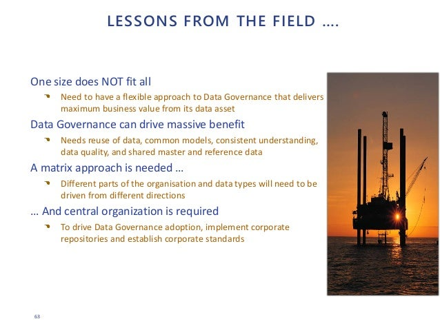63 LESSONS FROM THE FIELD …. One size does NOT fit all Need to have a flexible approach to Data Governance that delivers m...