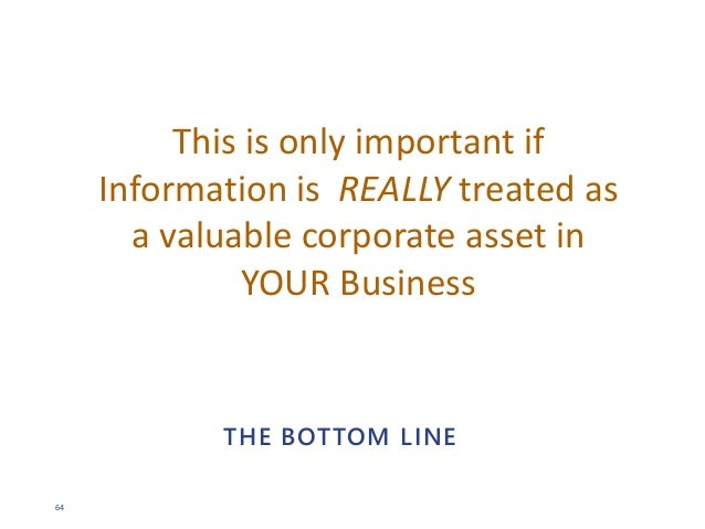 64 THE BOTTOM LINE This is only important if Information is REALLY treated as a valuable corporate asset in YOUR Business