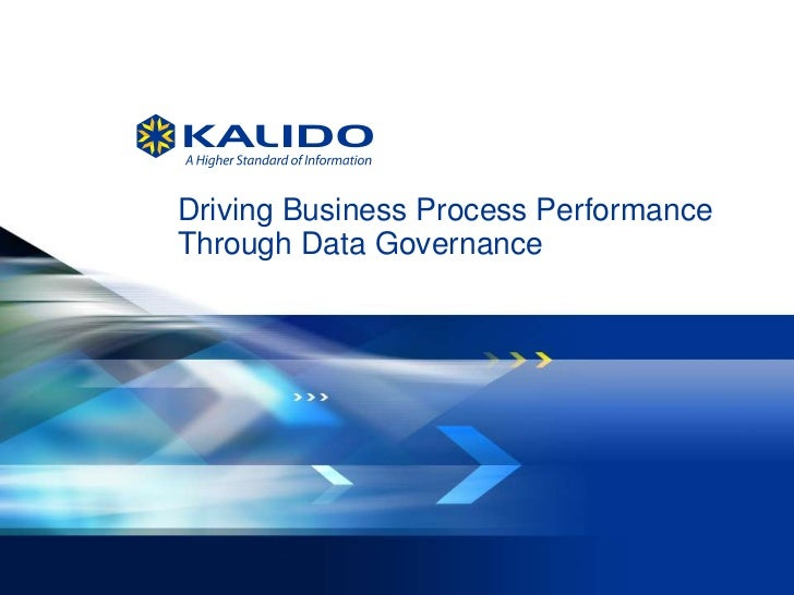 Driving Business Process Performance    Through Data Governance1   © 2012 Kalido   I   All Rights Reserved I   August 14, ...