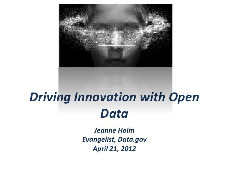 Driving Innovation with Open            Data           Jeanne Holm        Evangelist, Data.gov           April 21, 2012