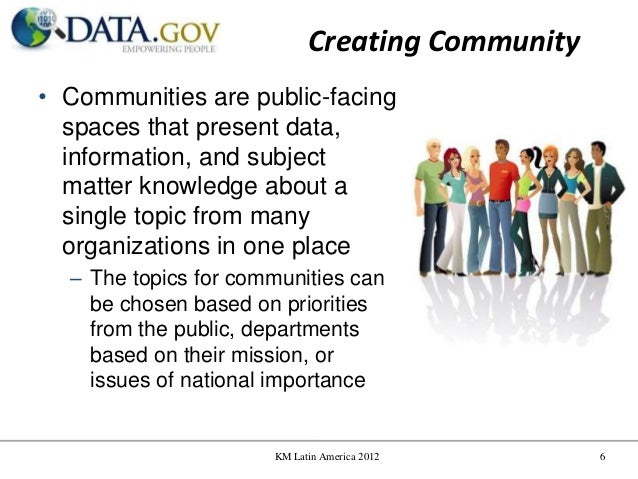 Creating Community• Communities are public-facing  spaces that present data,  information, and subject  matter knowledge a...