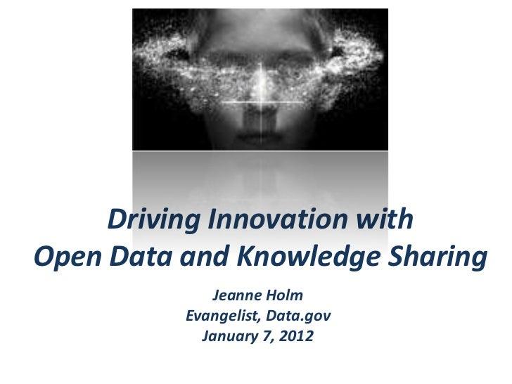 Driving Innovation withOpen Data and Knowledge Sharing             Jeanne Holm          Evangelist, Data.gov            Ja...