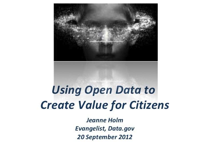 Using Open Data toCreate Value for Citizens          Jeanne Holm      Evangelist, Data.gov       20 September 2012