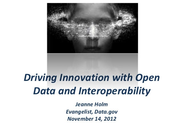 Driving Innovation with Open  Data and Interoperability           Jeanne Holm        Evangelist, Data.gov         November...