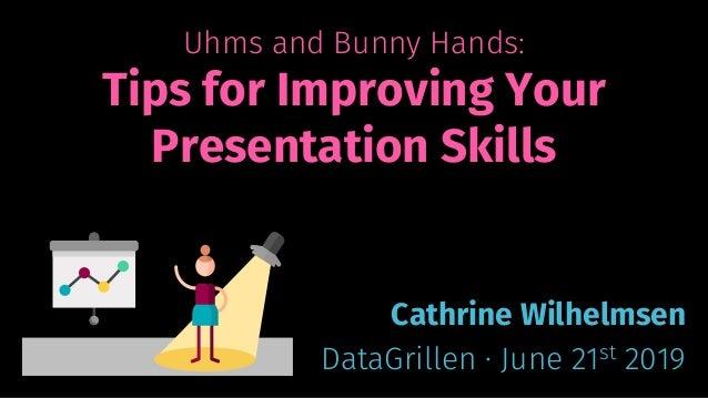 Uhms and Bunny Hands: Tips for Improving Your Presentation Skills Cathrine Wilhelmsen DataGrillen · June 21st 2019