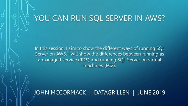 YOU CAN RUN SQL SERVER IN AWS? JOHN MCCORMACK | DATAGRILLEN | JUNE 2019 In this session, I aim to show the different ways ...