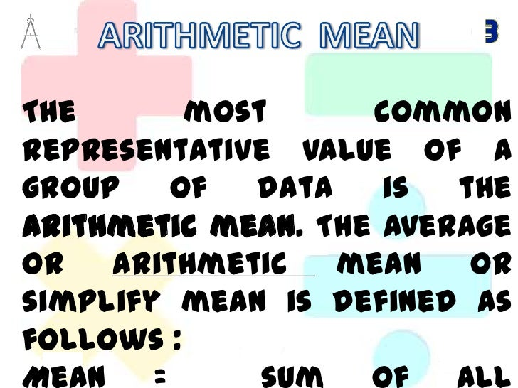 ARITHMETIC  MEAN<br />The most common representative value of a group of data is the arithmetic mean. The average or arith...