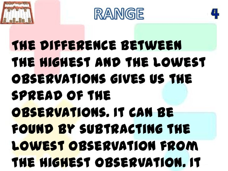 RANGE<br />The difference between the highest and the lowest observations gives us the spread of the observations. It can ...