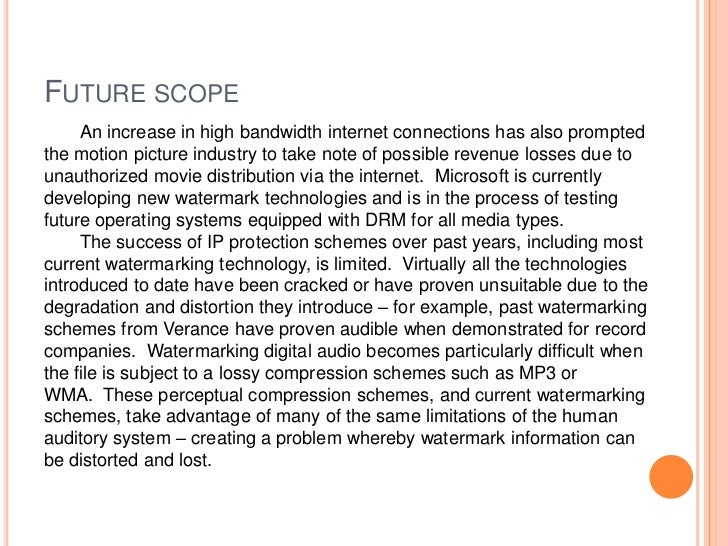 FUTURE SCOPE     An increase in high bandwidth internet connections has also promptedthe motion picture industry to take n...