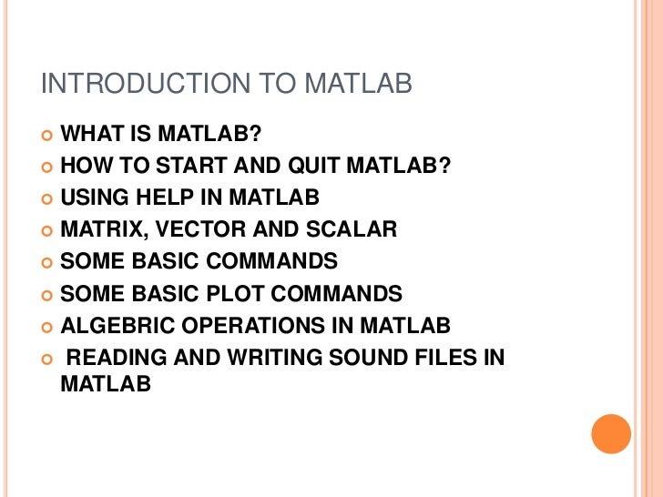 INTRODUCTION TO MATLAB WHAT IS MATLAB? HOW TO START AND QUIT MATLAB? USING HELP IN MATLAB MATRIX, VECTOR AND SCALAR S...