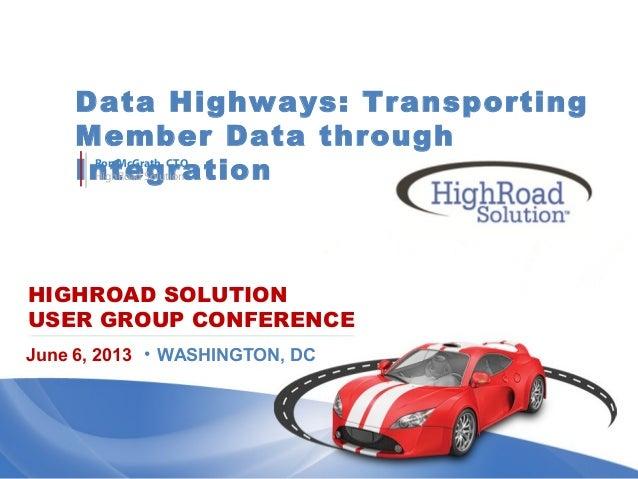 HIGHROAD SOLUTIONUSER GROUP CONFERENCEData Highways: TransportingMember Data throughIntegrationJune 6, 2013 • WASHINGTON, ...