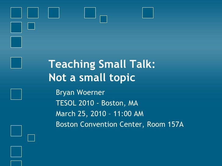 Teaching Small Talk: Not a small topic  Bryan Woerner  TESOL 2010 - Boston, MA  March 25, 2010 – 11:00 AM  Boston Conventi...