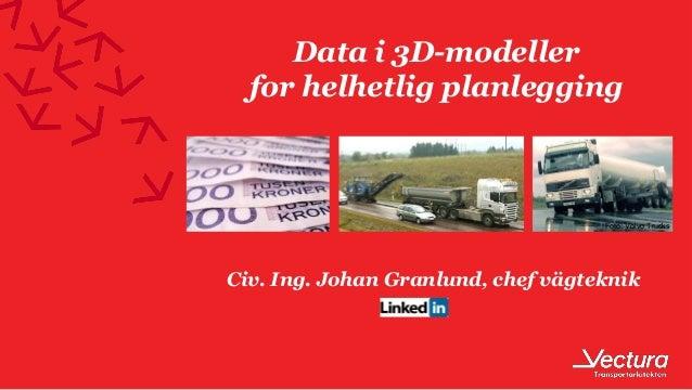 Data i 3D-modeller for helhetlig planlegging Civ. Ing. Johan Granlund, chef vägteknik Foto: Volvo Trucks