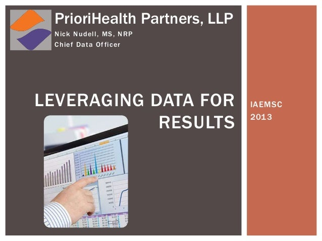IAEMSC 2013 LEVERAGING DATA FOR RESULTS Nick Nudell, MS, NRP Chief Data Officer PrioriHealth Partners, LLP