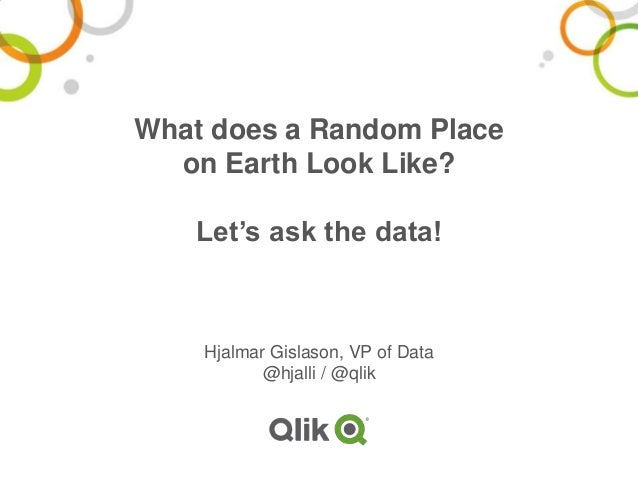 What does a Random Place on Earth Look Like? Let's ask the data! Hjalmar Gislason, VP of Data @hjalli / @qlik