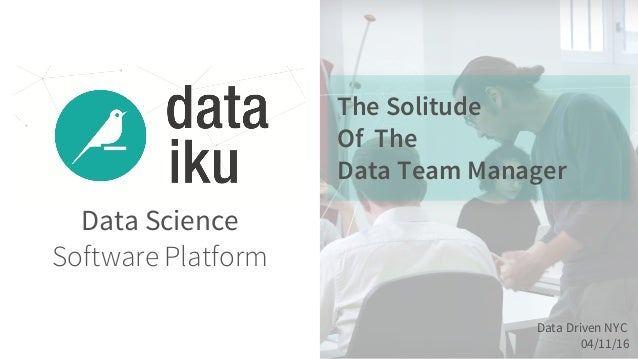 Data Science Software Platform The Solitude Of The Data Team Manager Data Driven NYC 04/11/16