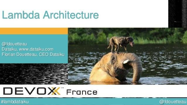 @fdouetteau#lambdataiku Lambda Architecture @fdouetteau Dataiku, www.dataiku.com Florian Douetteau, CEO Dataiku