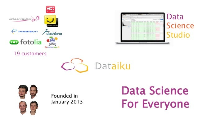 Data Science Studio 19 customers Founded in January 2013 Data Science For Everyone