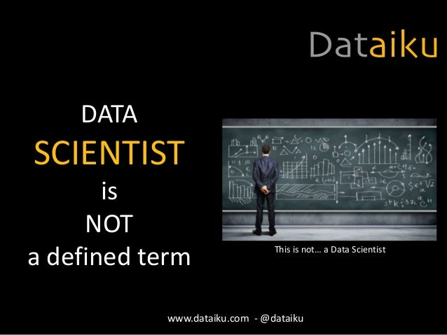 DATA SCIENTIST is NOT a defined term This is not… a Data Scientist www.dataiku.com - @dataiku
