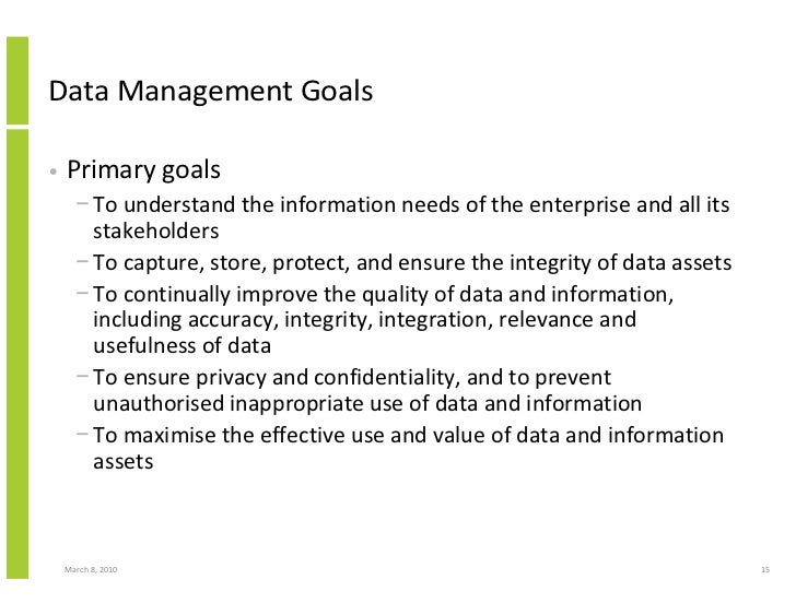 Data Management Goals  •   Primary goals       − To understand the information needs of the enterprise and all its        ...
