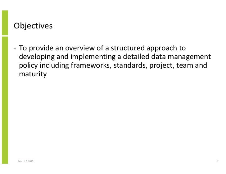 Objectives  •   To provide an overview of a structured approach to     developing and implementing a detailed data managem...