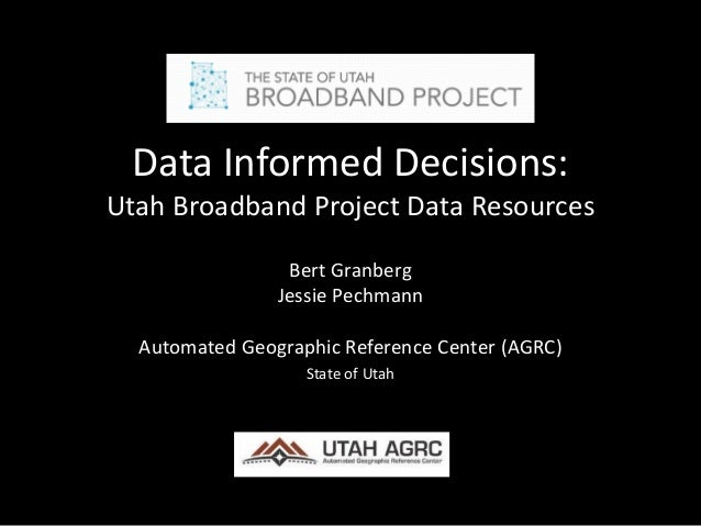 Data Informed Decisions: Utah Broadband Project Data Resources Bert Granberg Jessie Pechmann Automated Geographic Referenc...