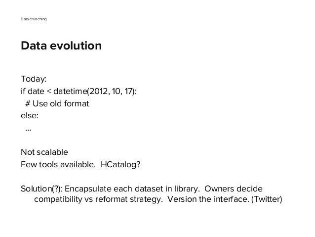 Today: if date < datetime(2012, 10, 17): # Use old format else: … Not scalable Few tools available. HCatalog? Solution(?):...
