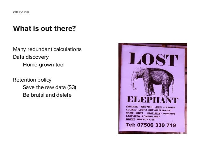Many redundant calculations Data discovery Home-grown tool Retention policy Save the raw data (S3) Be brutal and delete Da...