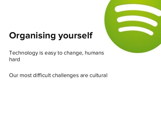 Technology is easy to change, humans hard Our most difficult challenges are cultural Organising yourself