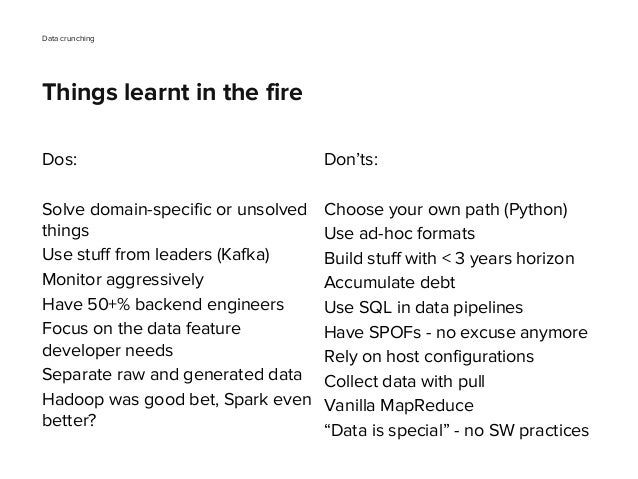 Dos: Solve domain-specific or unsolved things Use stuff from leaders (Kafka) Monitor aggressively Have 50+% backend engine...