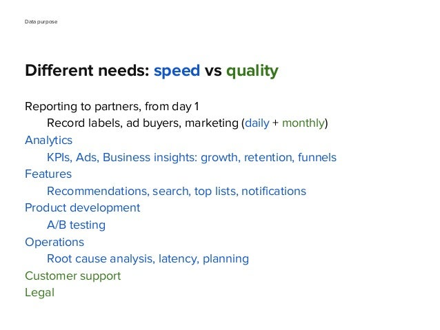 Different needs: speed vs quality Reporting to partners, from day 1 Record labels, ad buyers, marketing (daily + monthly) ...