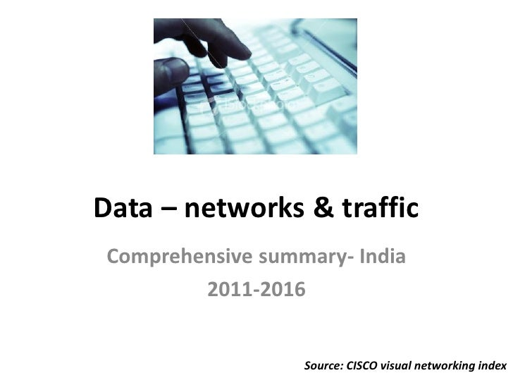 Data – networks & trafficComprehensive summary- India        2011-2016                  Source: CISCO visual networking in...