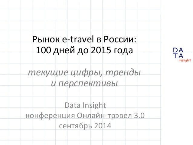 D  A  T A  insight  Рынок  e-‐travel  в  России:  100  дней  до  2015  года  текущие  цифры,  тренды  и  перспективы  Dat...