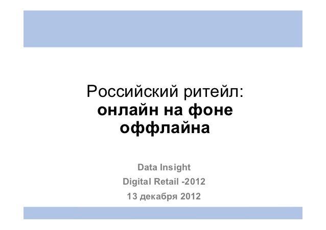 Российский ритейл: онлайн на фоне   оффлайна       Data Insight    Digital Retail -2012     13 декабря 2012