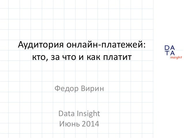 D insight AT A Аудитория онлайн-платежей: кто, за что и как платит Федор Вирин Data Insight Июнь 2014