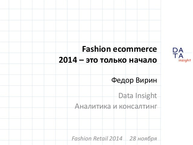 D  insight  T A  A  Fashion ecommerce  2014 – это только начало  Федор Вирин  Data Insight  Аналитика и консалтинг  Fashio...