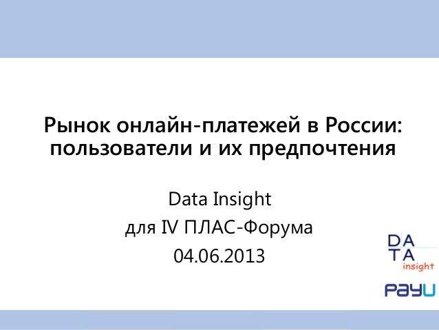 Data Insightдля IV ПЛАС-Форума04.06.2013Рынок онлайн-платежей в России:пользователи и их предпочтения