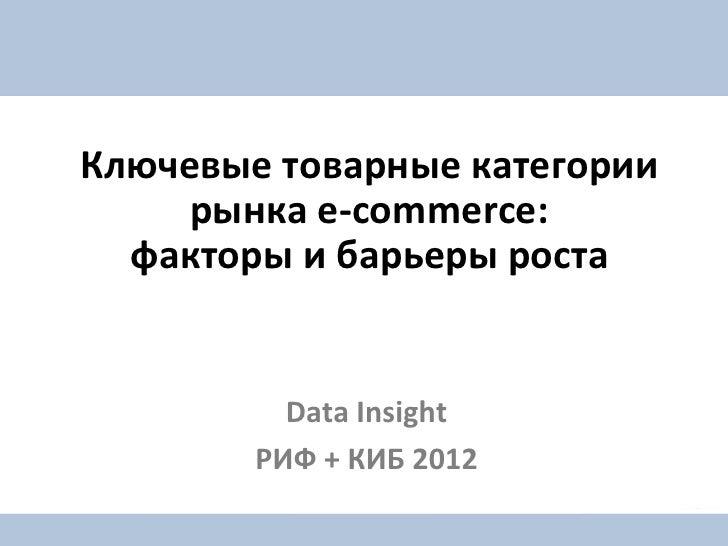 Ключевые товарные категории     рынка e-commerce:  факторы и барьеры роста          Data Insight        РИФ + КИБ 2012