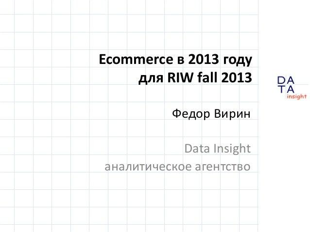 Ecommerce в 2013 году для RIW fall 2013 Федор Вирин Data Insight аналитическое агентство DA TA  in sight