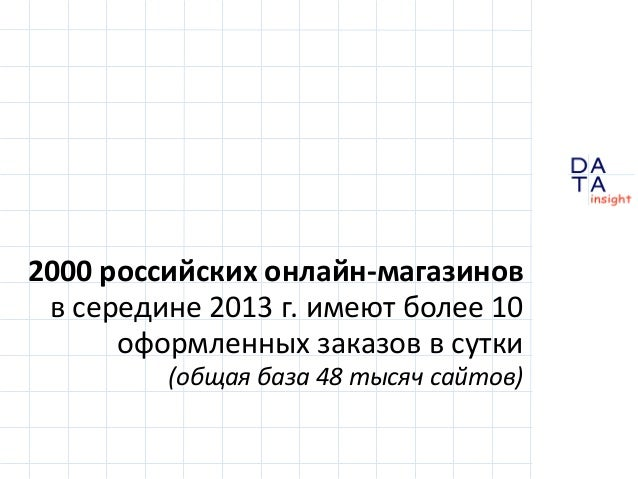 2000 российских онлайн-магазинов в середине 2013 г. имеют более 10 оформленных заказов в сутки (общая база 48 тысяч сайтов...