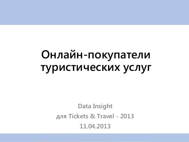 Онлайн-покупателитуристических услуг         Data Insight  для Tickets & Travel - 2013          11.04.2013