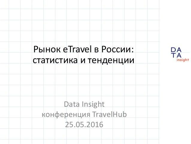 D insight AT A Рынок eTravel в России: статистика и тенденции Data Insight конференция TravelHub 25.05.2016